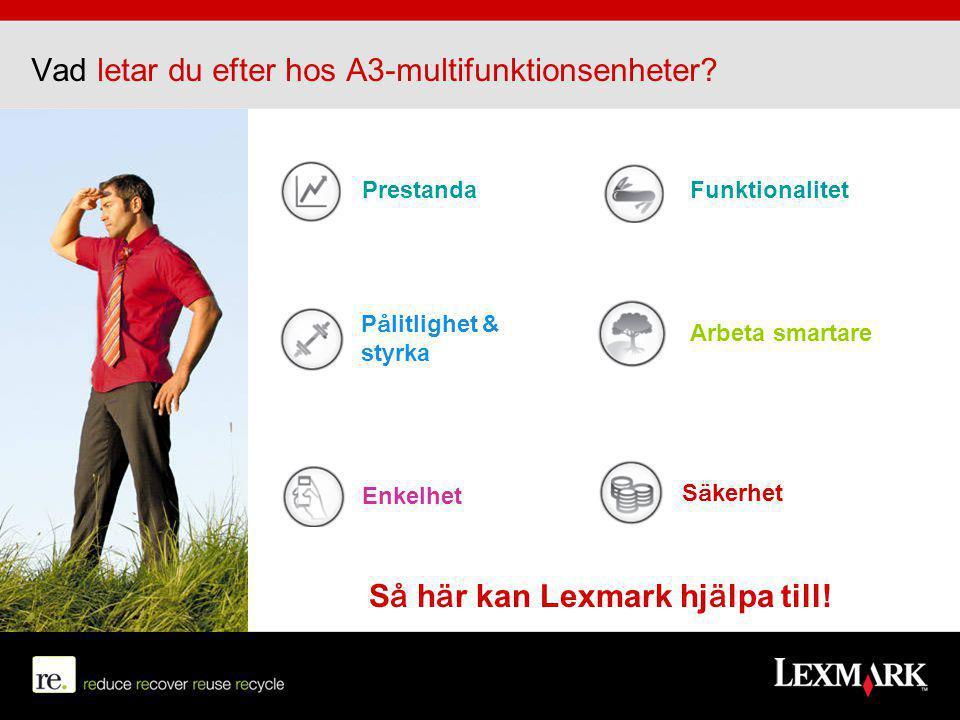 Så här kan Lexmark hjälpa till! Prestanda Säkerhet Arbeta smartare Enkelhet Pålitlighet & styrka Funktionalitet Vad letar du efter hos A3-multifunktio