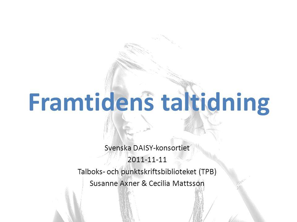 Svenska DAISY-konsortiet 2011-11-11 Talboks- och punktskriftsbiblioteket (TPB) Susanne Axner & Cecilia Mattsson Framtidens taltidning