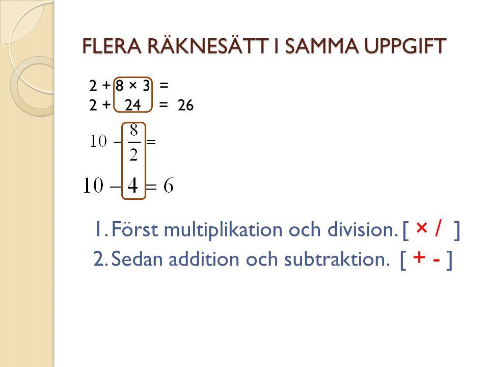 FLERA RÄKNESÄTT I SAMMA UPPGIFT 2 + 8 × 3 = 2 + 24 = 26 1.Först multiplikation och division. [ × / ] 2.Sedan addition och subtraktion. [ + - ]