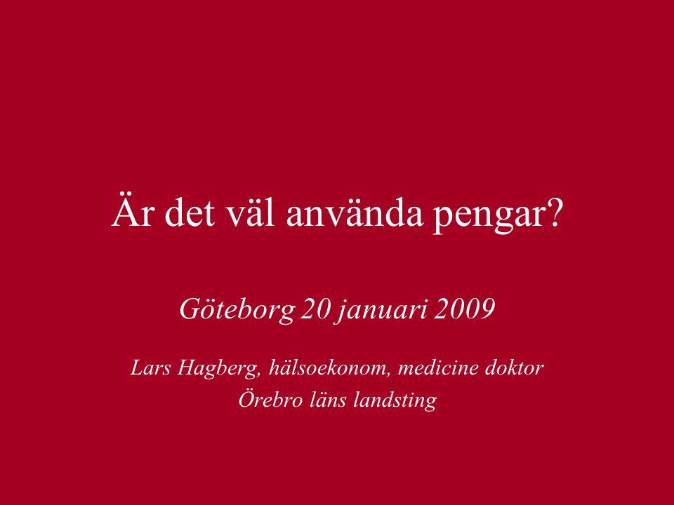 Är det väl använda pengar? Göteborg 20 januari 2009 Lars Hagberg, hälsoekonom, medicine doktor Örebro läns landsting