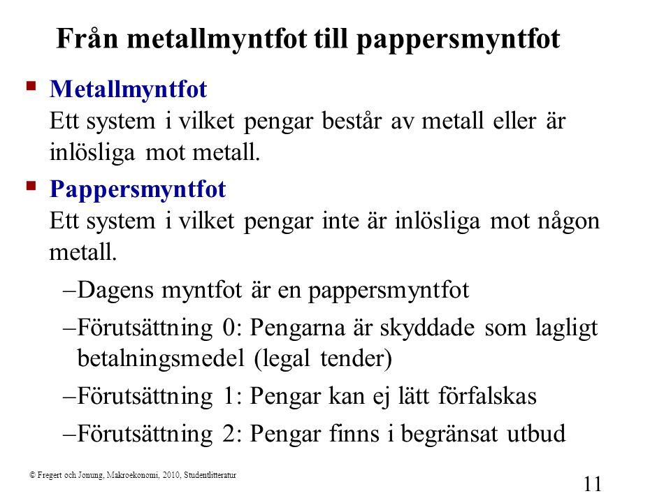 © Fregert och Jonung, Makroekonomi, 2010, Studentlitteratur 11 Från metallmyntfot till pappersmyntfot  Metallmyntfot Ett system i vilket pengar bestå