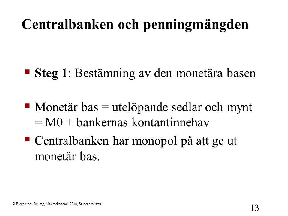 © Fregert och Jonung, Makroekonomi, 2010, Studentlitteratur 13 Centralbanken och penningmängden  Steg 1: Bestämning av den monetära basen  Monetär b