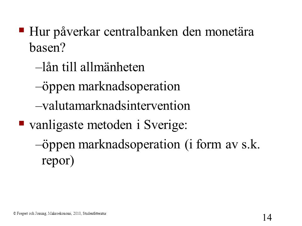 © Fregert och Jonung, Makroekonomi, 2010, Studentlitteratur 14  Hur påverkar centralbanken den monetära basen? –lån till allmänheten –öppen marknadso