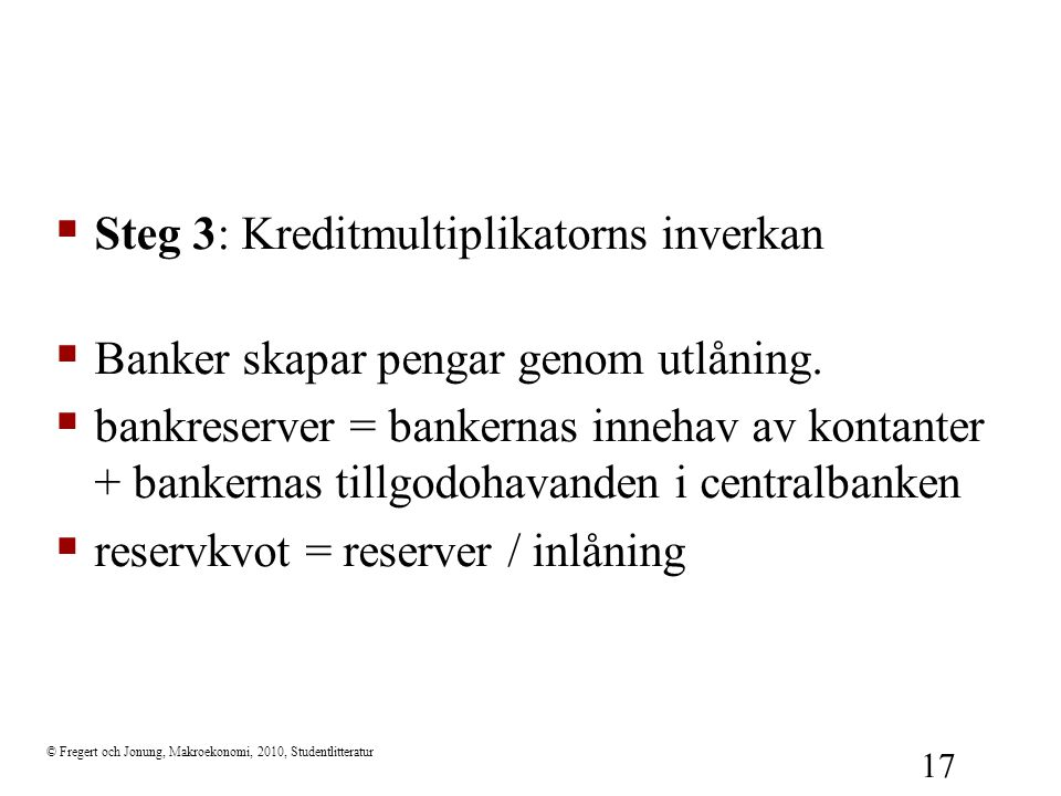 © Fregert och Jonung, Makroekonomi, 2010, Studentlitteratur 17  Steg 3: Kreditmultiplikatorns inverkan  Banker skapar pengar genom utlåning.  bankr