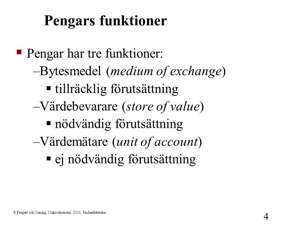 © Fregert och Jonung, Makroekonomi, 2010, Studentlitteratur 4 Pengars funktioner  Pengar har tre funktioner: –Bytesmedel (medium of exchange)  tillr