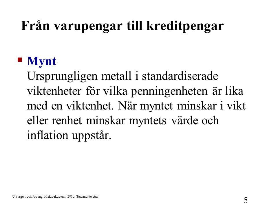 © Fregert och Jonung, Makroekonomi, 2010, Studentlitteratur 5 Från varupengar till kreditpengar  Mynt Ursprungligen metall i standardiserade viktenhe