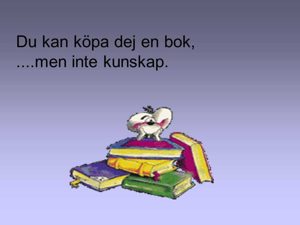 Du kan köpa dej en bok,....men inte kunskap.