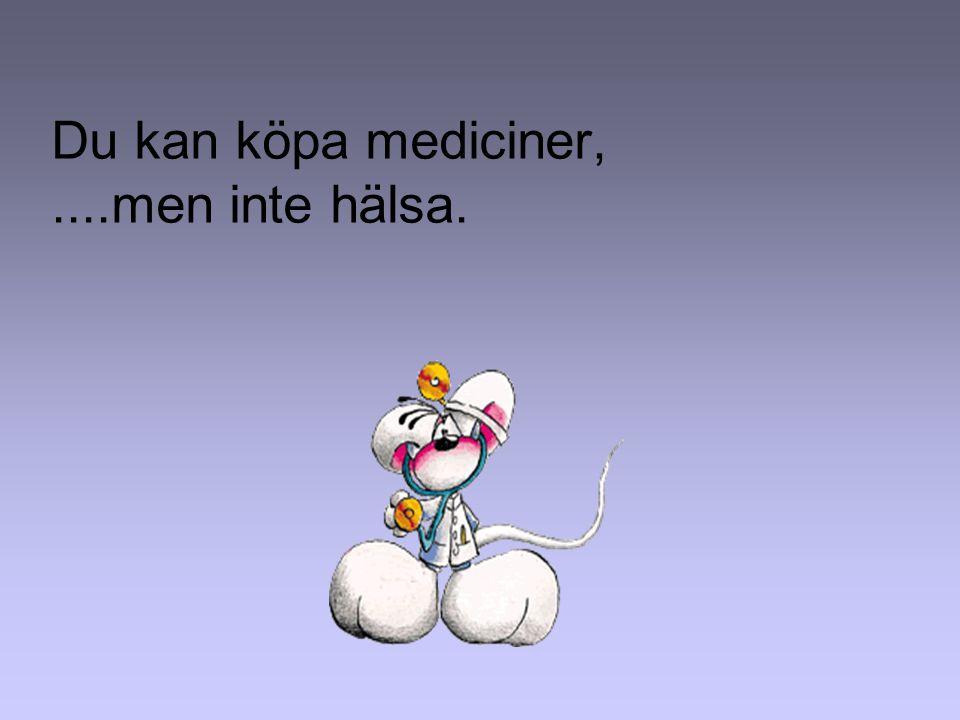 Du kan köpa mediciner,....men inte hälsa.
