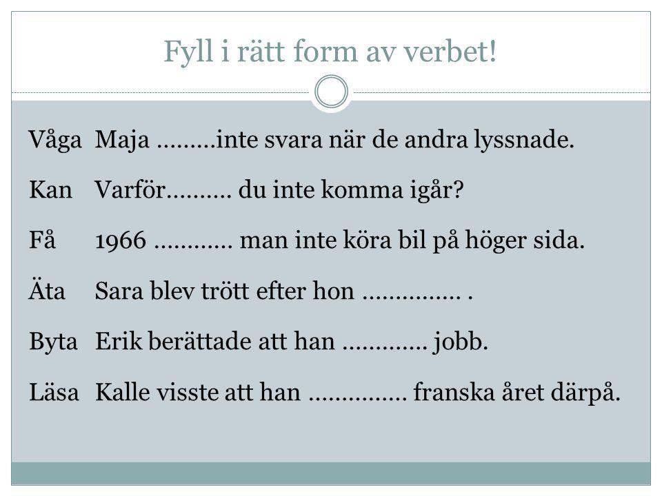 Fyll i rätt form av verbet! VågaMaja ………inte svara när de andra lyssnade. KanVarför………. du inte komma igår? Få1966 ………… man inte köra bil på höger sid