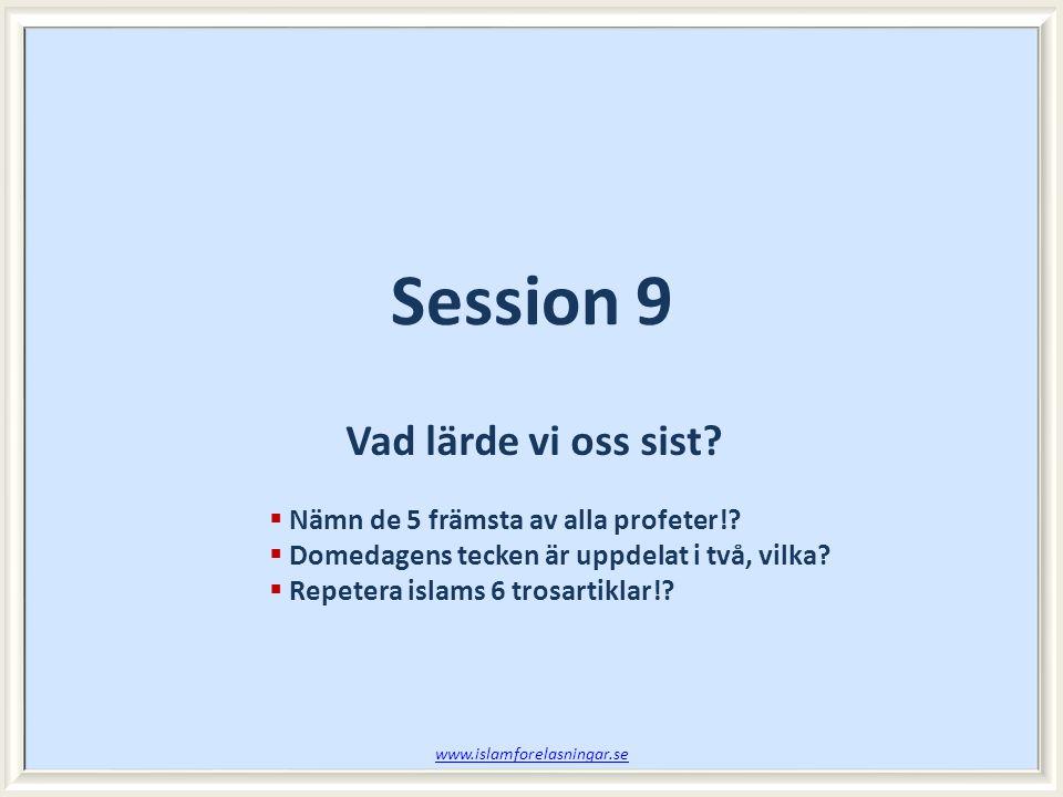  Nämn de 5 främsta av alla profeter!?  Domedagens tecken är uppdelat i två, vilka?  Repetera islams 6 trosartiklar!? Vad lärde vi oss sist? Session