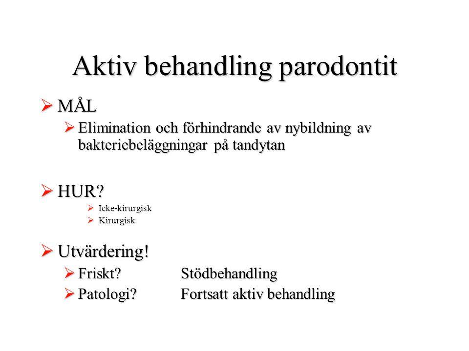 Aktiv behandling parodontit  MÅL  Elimination och förhindrande av nybildning av bakteriebeläggningar på tandytan  HUR?  Icke-kirurgisk  Kirurgisk