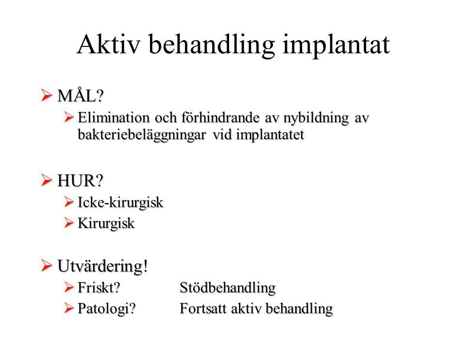 Aktiv behandling implantat  MÅL?  Elimination och förhindrande av nybildning av bakteriebeläggningar vid implantatet  HUR?  Icke-kirurgisk  Kirur