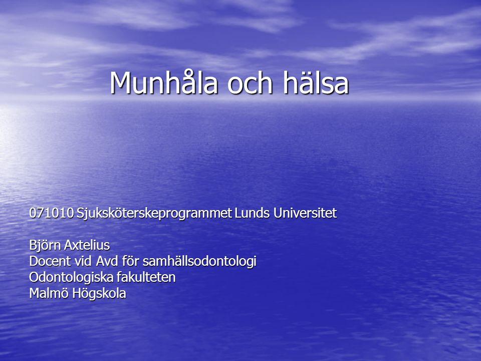Munhåla och hälsa 071010 Sjuksköterskeprogrammet Lunds Universitet Björn Axtelius Docent vid Avd för samhällsodontologi Odontologiska fakulteten Malmö Högskola