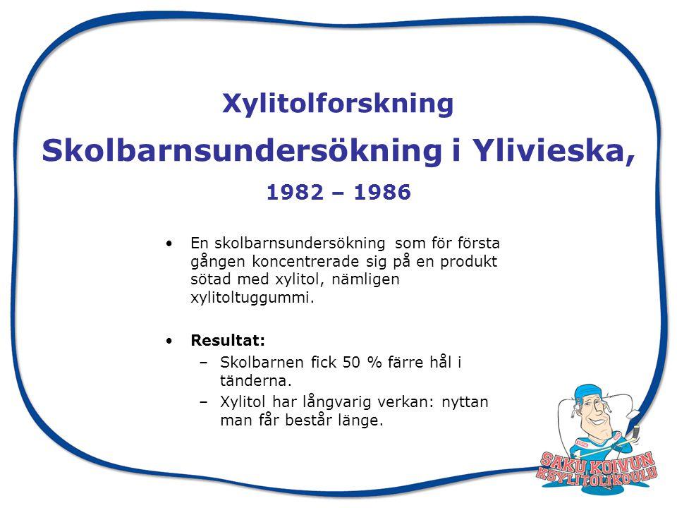 Xylitolforskning Skolbarnsundersökning i Ylivieska, 1982 – 1986 En skolbarnsundersökning som för första gången koncentrerade sig på en produkt sötad med xylitol, nämligen xylitoltuggummi.
