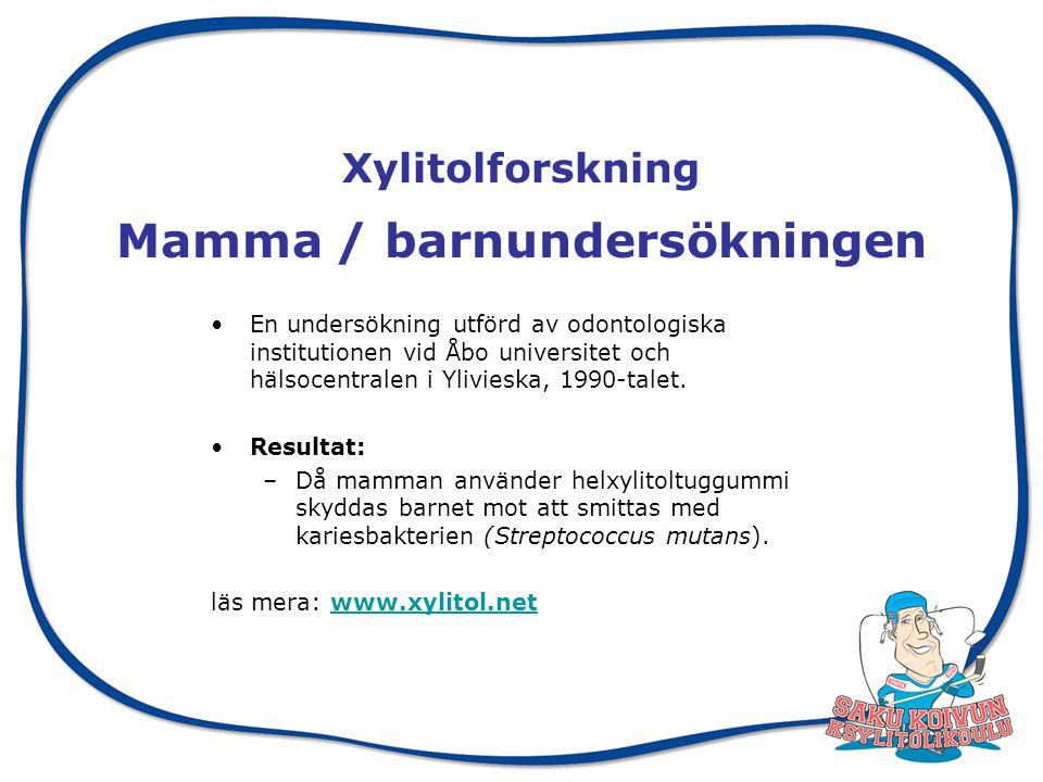 Xylitolforskning Mamma / barnundersökningen En undersökning utförd av odontologiska institutionen vid Åbo universitet och hälsocentralen i Ylivieska, 1990-talet.