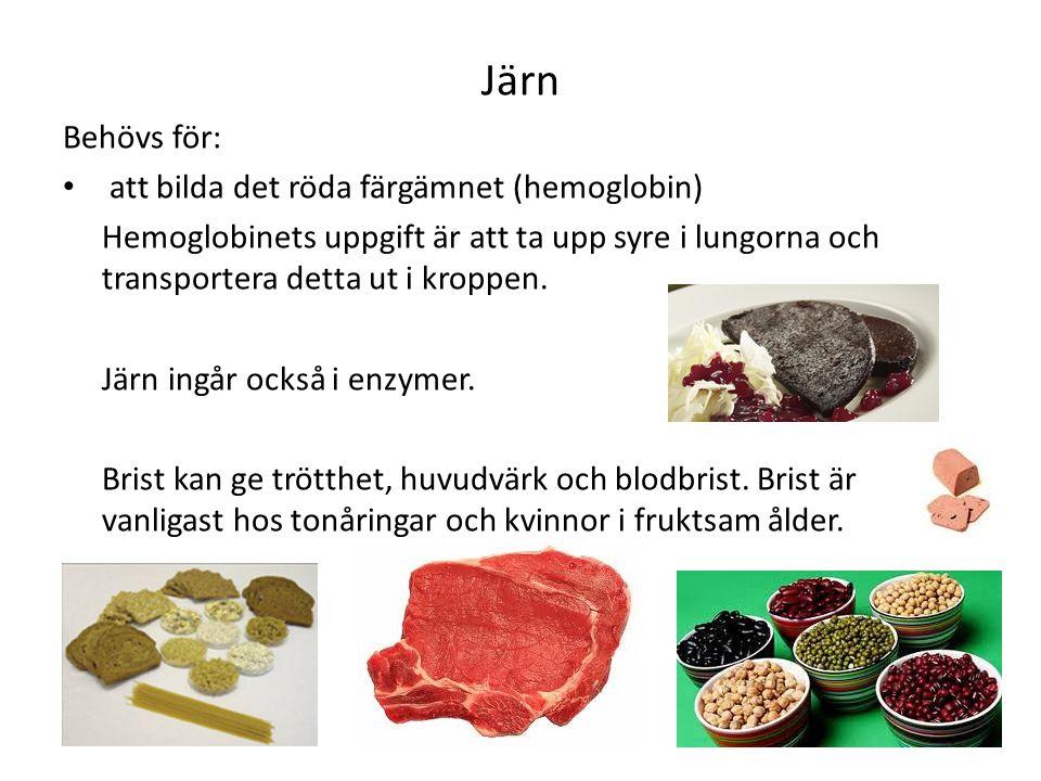 Järn Behövs för: att bilda det röda färgämnet (hemoglobin) Hemoglobinets uppgift är att ta upp syre i lungorna och transportera detta ut i kroppen. Jä