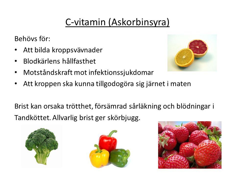 C-vitamin (Askorbinsyra) Behövs för: Att bilda kroppsvävnader Blodkärlens hållfasthet Motståndskraft mot infektionssjukdomar Att kroppen ska kunna til