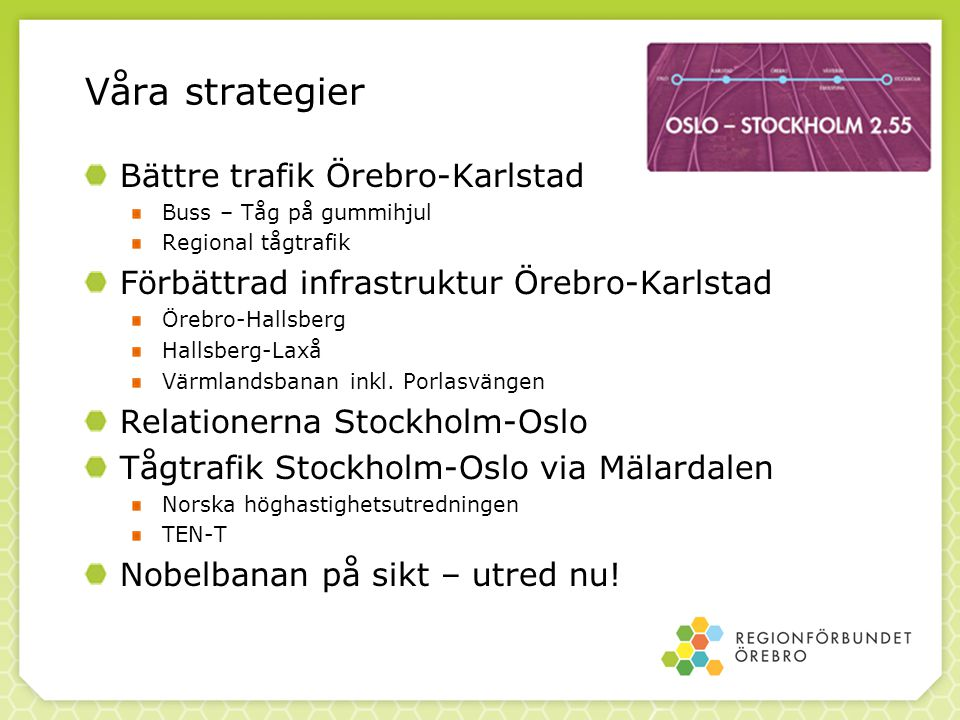 Våra strategier Bättre trafik Örebro-Karlstad Buss – Tåg på gummihjul Regional tågtrafik Förbättrad infrastruktur Örebro-Karlstad Örebro-Hallsberg Hal