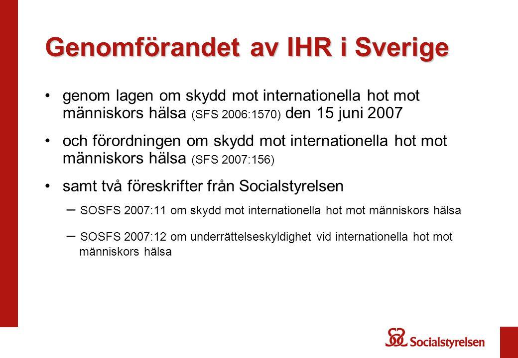 genom lagen om skydd mot internationella hot mot människors hälsa (SFS 2006:1570) den 15 juni 2007 och förordningen om skydd mot internationella hot mot människors hälsa (SFS 2007:156) samt två föreskrifter från Socialstyrelsen – SOSFS 2007:11 om skydd mot internationella hot mot människors hälsa – SOSFS 2007:12 om underrättelseskyldighet vid internationella hot mot människors hälsa Genomförandet av IHR i Sverige