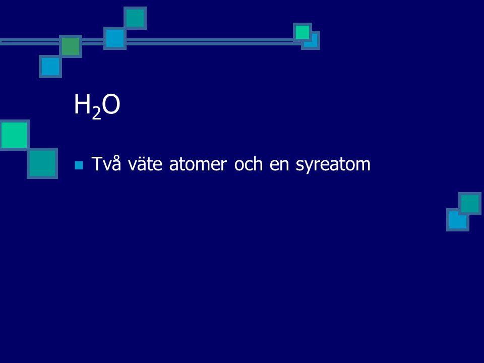 H2OH2O Två väte atomer och en syreatom