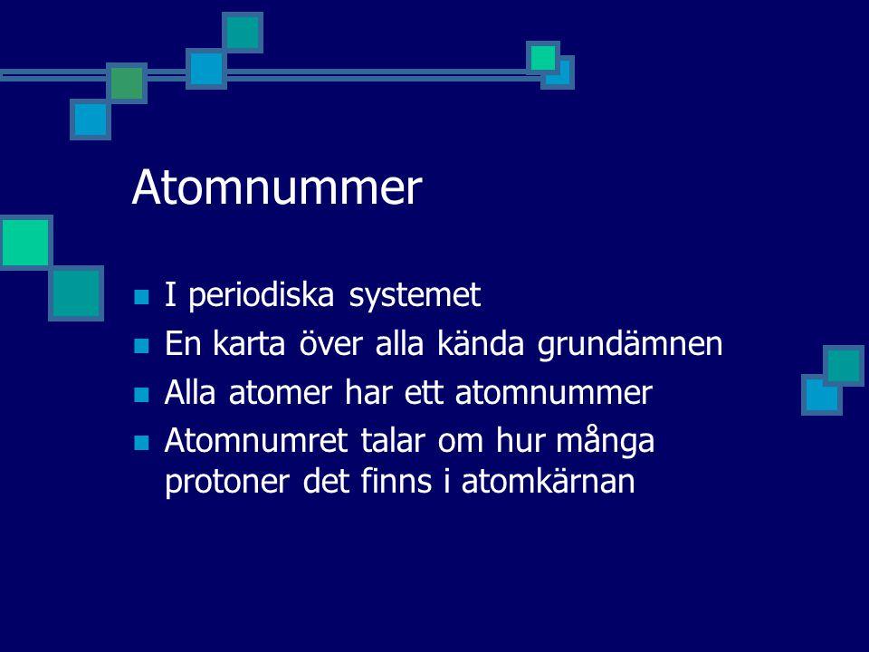 Atomnummer I periodiska systemet En karta över alla kända grundämnen Alla atomer har ett atomnummer Atomnumret talar om hur många protoner det finns i