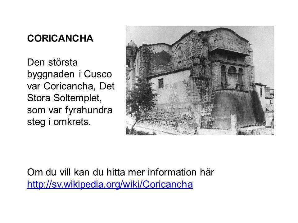 CORICANCHA Den största byggnaden i Cusco var Coricancha, Det Stora Soltemplet, som var fyrahundra steg i omkrets. Om du vill kan du hitta mer informat