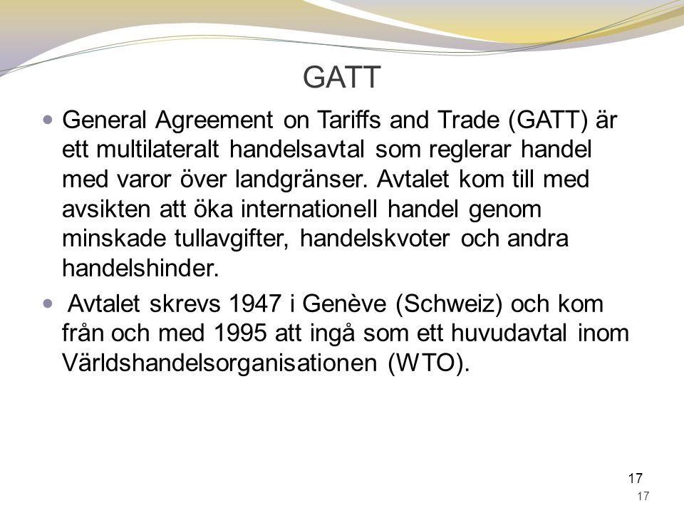GATT General Agreement on Tariffs and Trade (GATT) är ett multilateralt handelsavtal som reglerar handel med varor över landgränser. Avtalet kom till