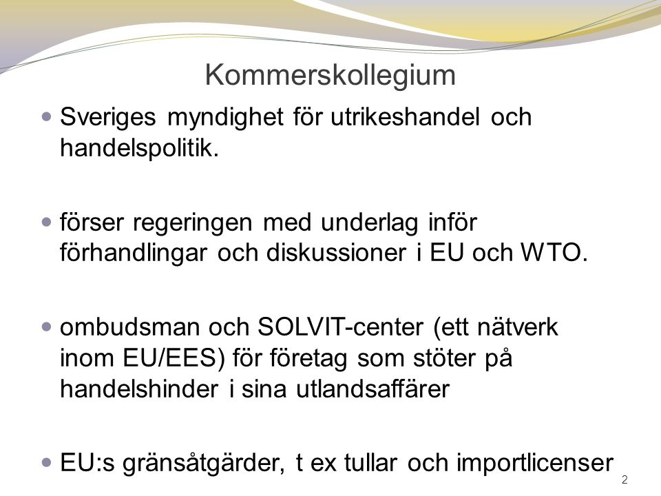 Kommerskollegium Sveriges myndighet för utrikeshandel och handelspolitik. förser regeringen med underlag inför förhandlingar och diskussioner i EU och