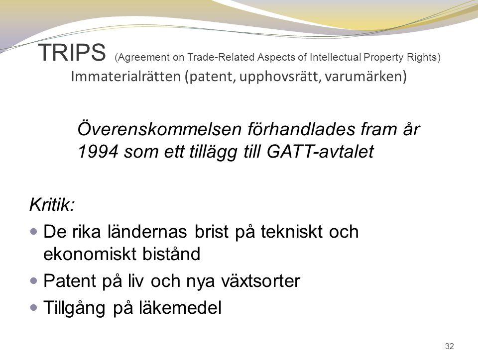 TRIPS (Agreement on Trade-Related Aspects of Intellectual Property Rights) Immaterialrätten (patent, upphovsrätt, varumärken) Överenskommelsen förhandlades fram år 1994 som ett tillägg till GATT-avtalet Kritik: De rika ländernas brist på tekniskt och ekonomiskt bistånd Patent på liv och nya växtsorter Tillgång på läkemedel 32