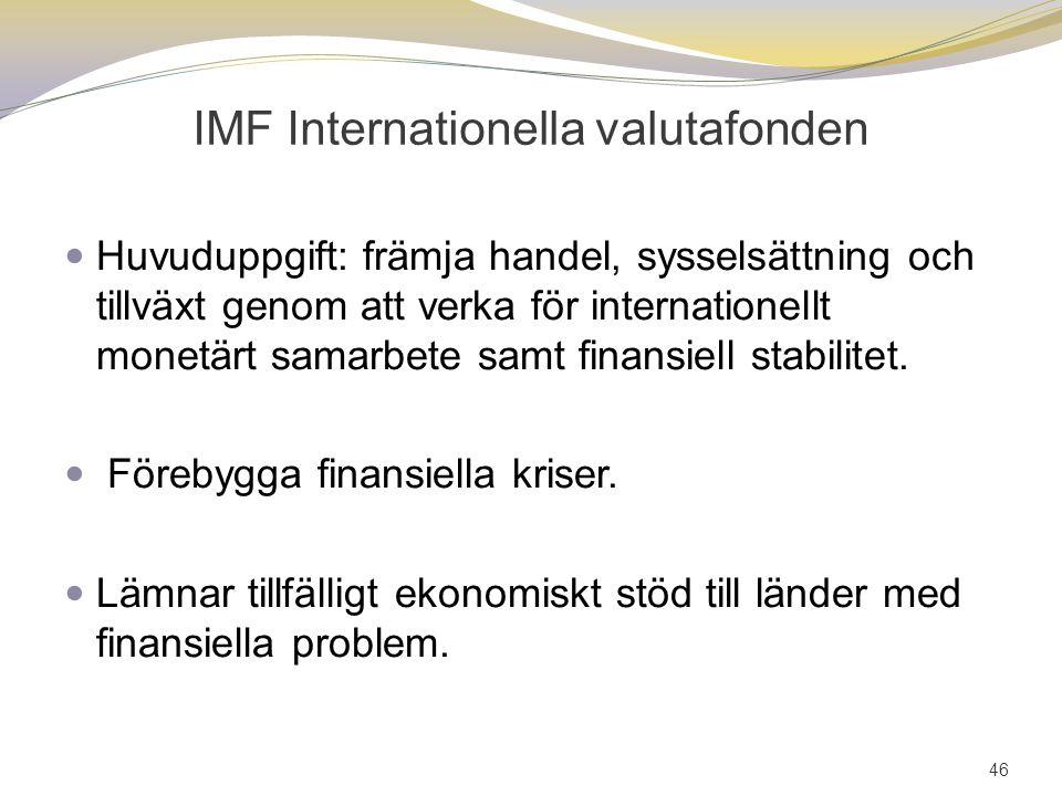 IMF Internationella valutafonden Huvuduppgift: främja handel, sysselsättning och tillväxt genom att verka för internationellt monetärt samarbete samt finansiell stabilitet.