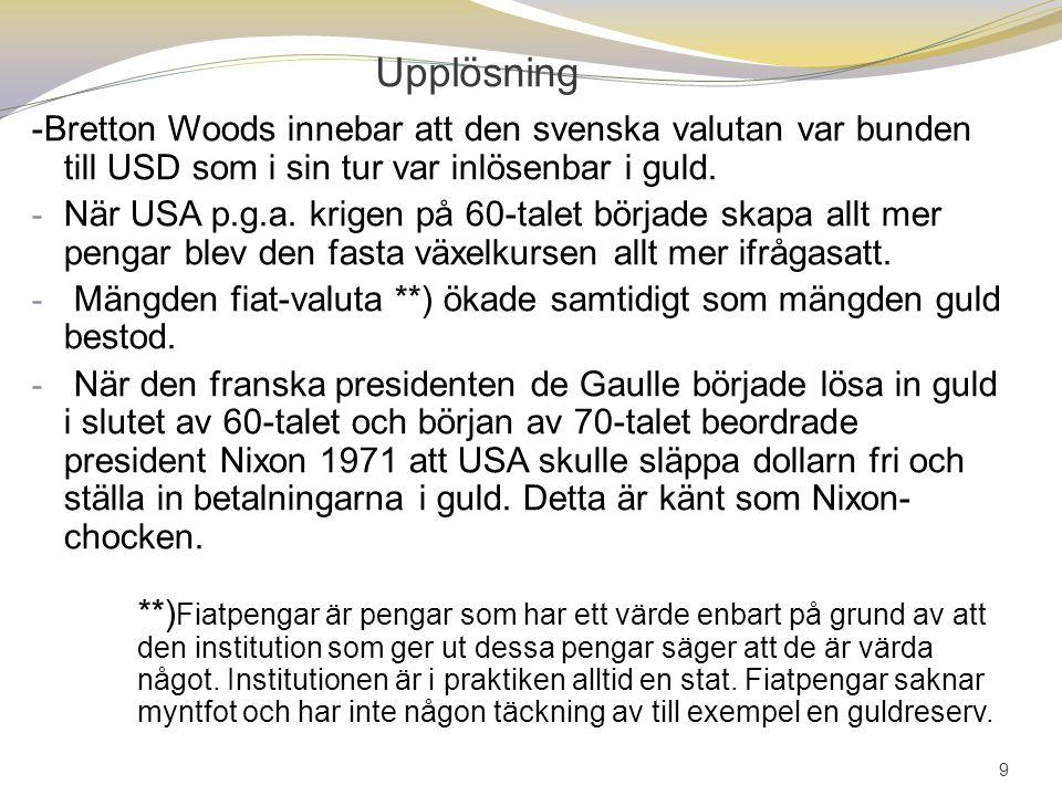 9 Upplösning -Bretton Woods innebar att den svenska valutan var bunden till USD som i sin tur var inlösenbar i guld. - När USA p.g.a. krigen på 60-tal