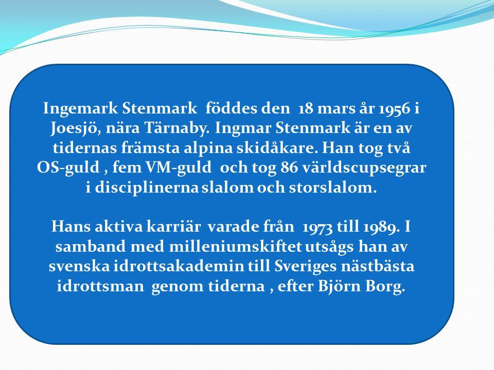 Ingemark Stenmark föddes den 18 mars år 1956 i Joesjö, nära Tärnaby. Ingmar Stenmark är en av tidernas främsta alpina skidåkare. Han tog två OS-guld,