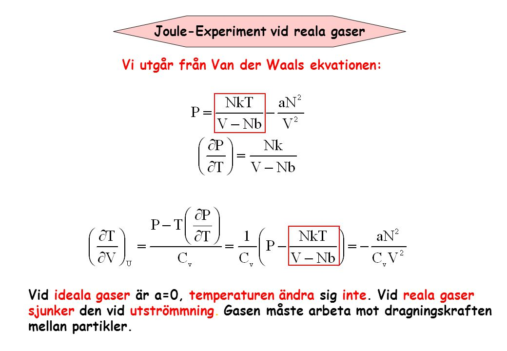 Joule-Experiment vid reala gaser Vi utgår från Van der Waals ekvationen: Vid ideala gaser är a=0, temperaturen ändra sig inte. Vid reala gaser sjunker