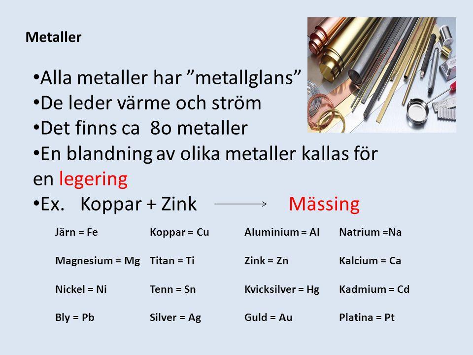 """Metaller Alla metaller har """"metallglans"""" De leder värme och ström Det finns ca 8o metaller En blandning av olika metaller kallas för en legering Ex. K"""