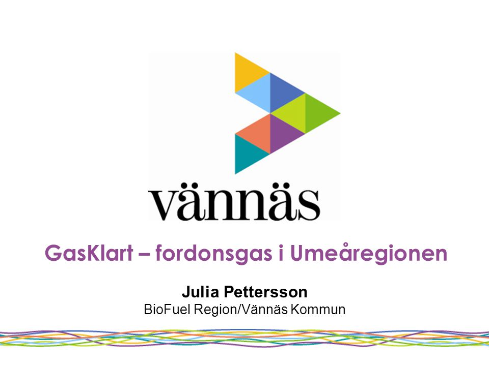 GasKlart – fordonsgas i Umeåregionen Julia Pettersson BioFuel Region/Vännäs Kommun