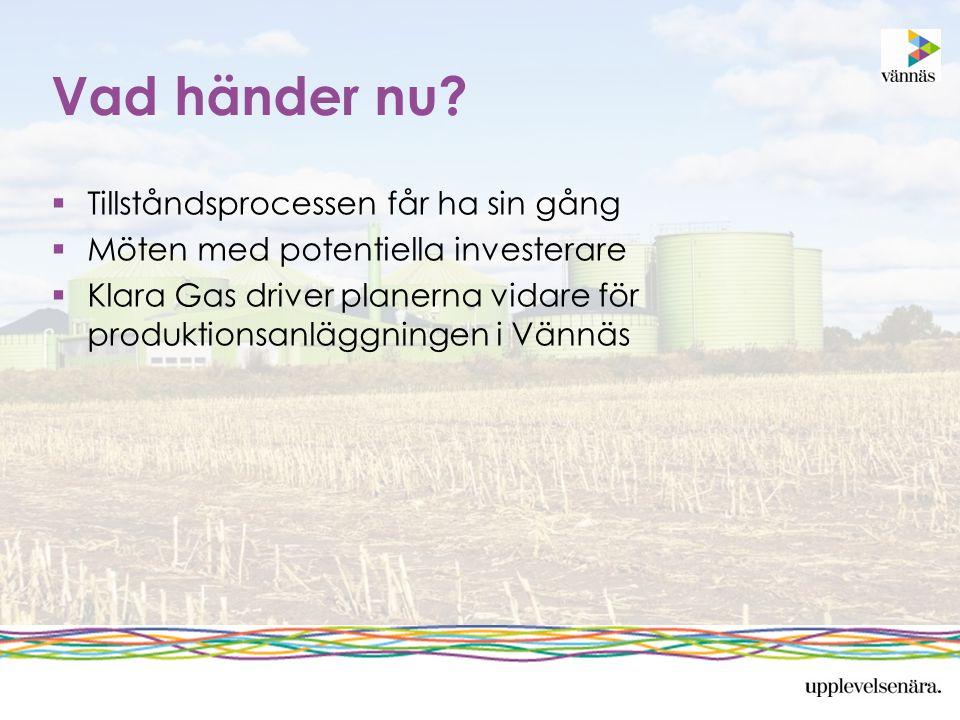Vad händer nu?  Tillståndsprocessen får ha sin gång  Möten med potentiella investerare  Klara Gas driver planerna vidare för produktionsanläggninge