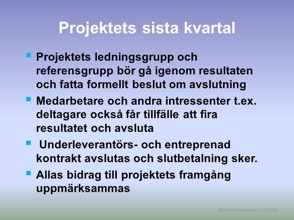 ©Kalliopi Associates Ltd 2008 Projektets sista kvartal  Projektets ledningsgrupp och referensgrupp bör gå igenom resultaten och fatta formellt beslut om avslutning  Medarbetare och andra intressenter t.ex.
