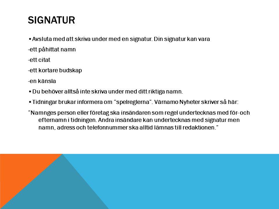 SIGNATUR Avsluta med att skriva under med en signatur. Din signatur kan vara -ett påhittat namn -ett citat -ett kortare budskap -en känsla Du behöver