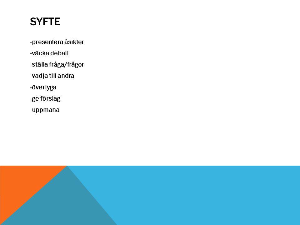 SYFTE -presentera åsikter -väcka debatt -ställa fråga/frågor -vädja till andra -övertyga -ge förslag -uppmana