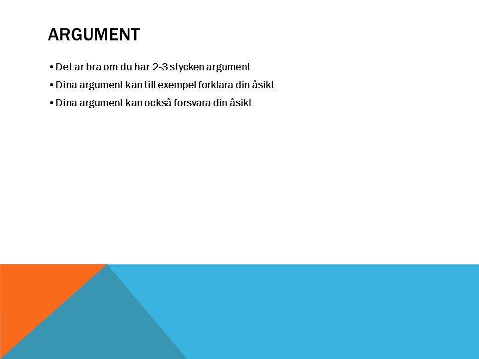 ARGUMENT Det är bra om du har 2-3 stycken argument. Dina argument kan till exempel förklara din åsikt. Dina argument kan också försvara din åsikt.