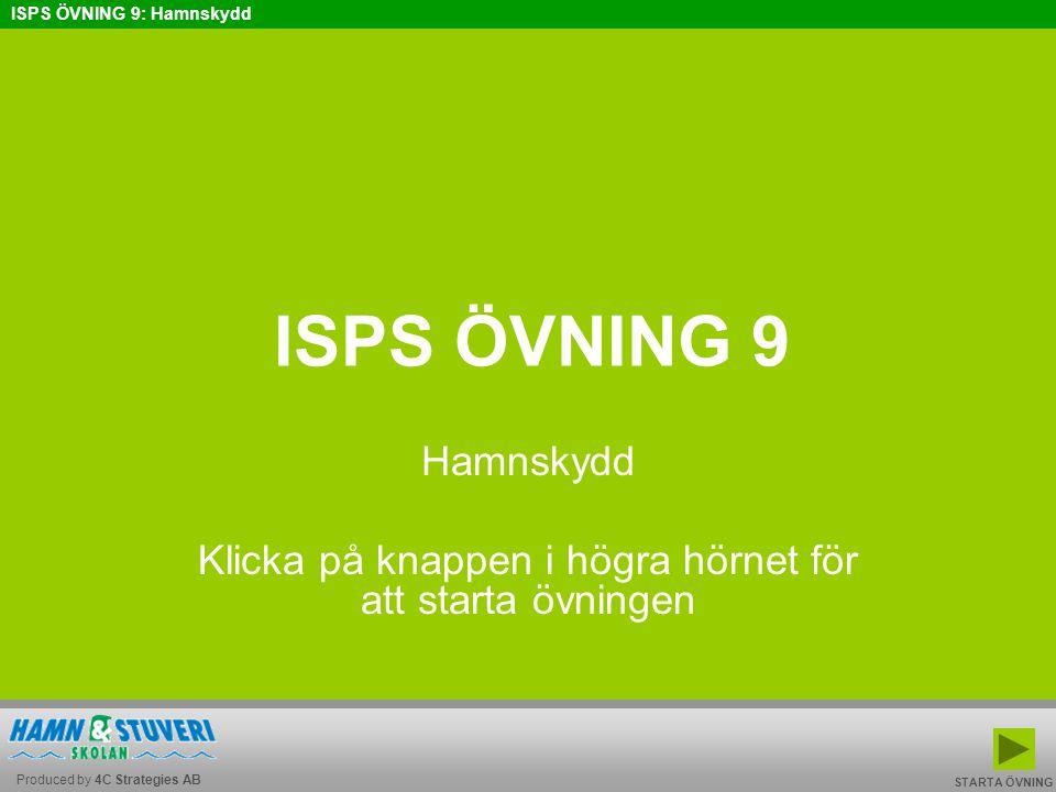 Produced by 4C Strategies AB ISPS ÖVNING 9: Hamnskydd BAKÅT FRAMÅT TILL START AVSLUTA ISPS ÖVNING 9 Hamnskydd Klicka på knappen i högra hörnet för att