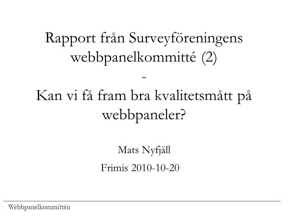 Webbpanelkommittén Rapport från Surveyföreningens webbpanelkommitté (2) - Kan vi få fram bra kvalitetsmått på webbpaneler? Mats Nyfjäll Frimis 2010-10