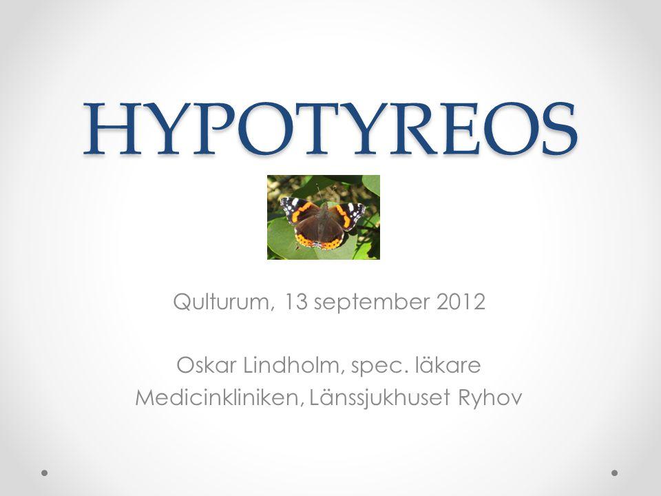 HYPOTYREOS Qulturum, 13 september 2012 Oskar Lindholm, spec. läkare Medicinkliniken, Länssjukhuset Ryhov