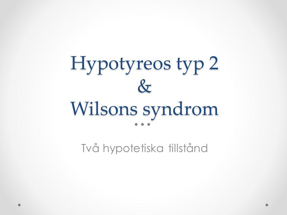 Hypotyreos typ 2 & Wilsons syndrom Två hypotetiska tillstånd