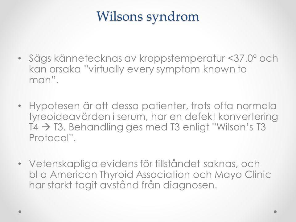 """Wilsons syndrom Sägs kännetecknas av kroppstemperatur <37.0º och kan orsaka """"virtually every symptom known to man"""". Hypotesen är att dessa patienter,"""