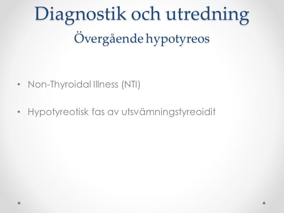 Diagnostik och utredning Non-Thyroidal Illness (NTI) Kallas även Euthyroid Sick Syndrome och lågt T3- syndrom Övergående rubbningar av tyreoideastatus i samband med annat sjukdomstillstånd:  Infektioner  Vaskulära händelser (stroke, AMI)  Trauma  Operationer Skall ej behandlas Ta om prover i lugnt skede
