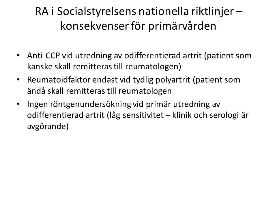 RA i Socialstyrelsens nationella riktlinjer – konsekvenser för primärvården Anti-CCP vid utredning av odifferentierad artrit (patient som kanske skall remitteras till reumatologen) Reumatoidfaktor endast vid tydlig polyartrit (patient som ändå skall remitteras till reumatologen Ingen röntgenundersökning vid primär utredning av odifferentierad artrit (låg sensitivitet – klinik och serologi är avgörande)