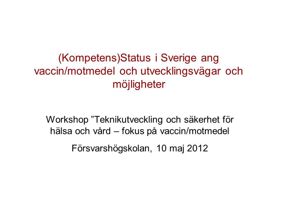 (Kompetens)Status i Sverige ang vaccin/motmedel och utvecklingsvägar och möjligheter Workshop Teknikutveckling och säkerhet för hälsa och vård – fokus på vaccin/motmedel Försvarshögskolan, 10 maj 2012