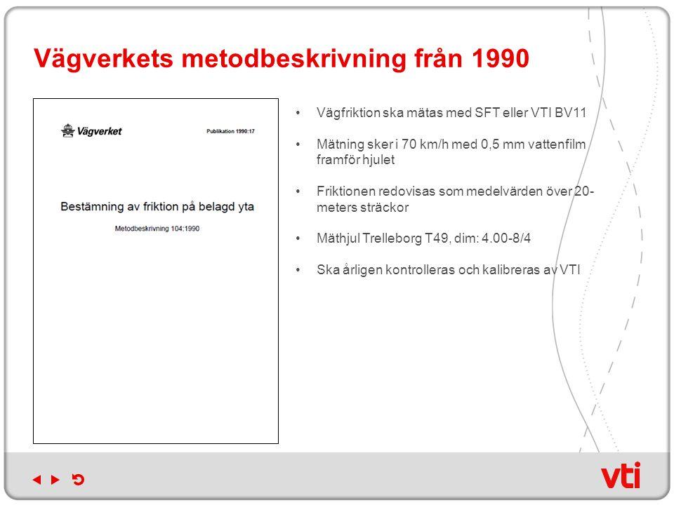 Vägverkets metodbeskrivning från 1990 Vägfriktion ska mätas med SFT eller VTI BV11 Mätning sker i 70 km/h med 0,5 mm vattenfilm framför hjulet Friktio