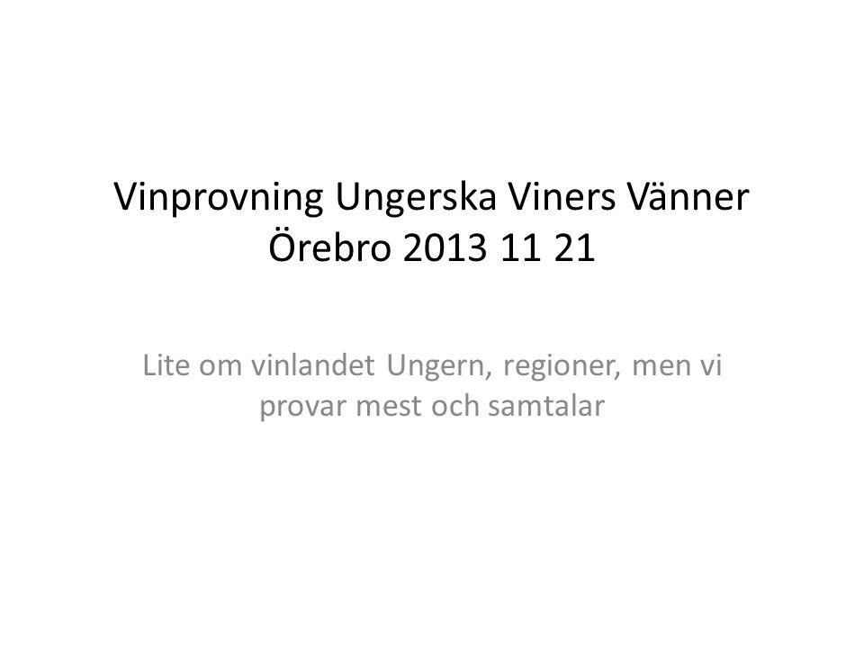 Vinprovning Ungerska Viners Vänner Örebro 2013 11 21 Lite om vinlandet Ungern, regioner, men vi provar mest och samtalar